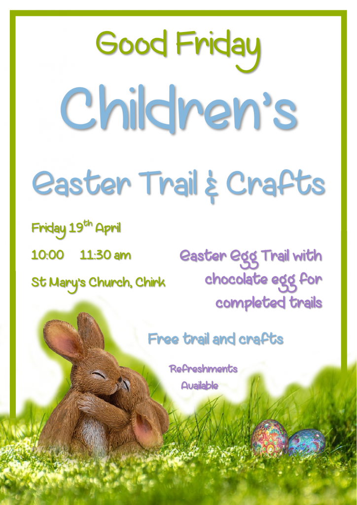 Good Friday Children's Easter Trail and Crafts. Friday 19th April 100 - 11:30am, St Mary's Church, Chirk. Easter Egg trail with chocolate egg for completed trails. Free trail and crafts. Refreshments available.